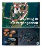 Ausflug in die Vergangenheit- Archäologische Streifzüge durch den Kanton Zürich