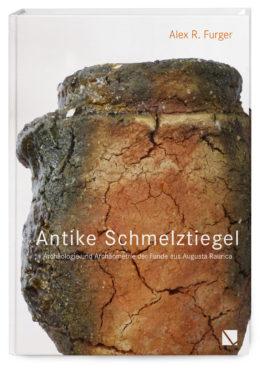 Antike Schmelztiegel – Archäologie und Archäometrie der Funde aus Augusta Raurica